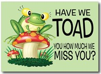 Have We Toad You How Much We Miss You?